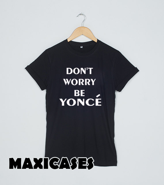 don't worry be yonce T-shirt Men, Women and Youth