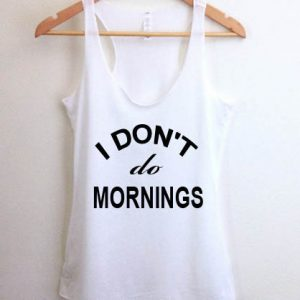 I don't do mornings tank top men and women Adult