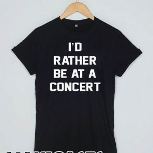 I'd rather be at a concert T-shirt Men Women and Youth