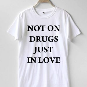Not on drugs just in love T-shirt Men, Women and Youth