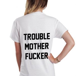Trouble mother fucker T-shirt Men Women and Youth