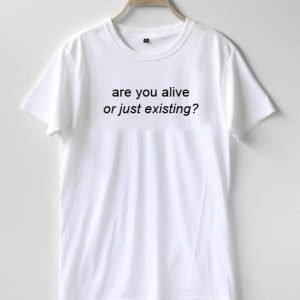 are ou alive or just existing T-shirt Men Women and Youth
