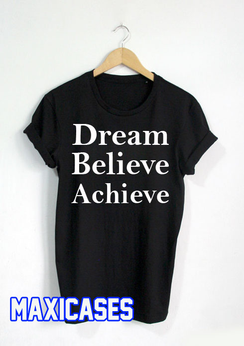 Dream believe achieve T-shirt Men Women and Youth