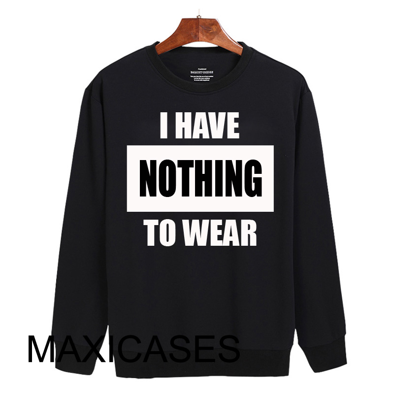 I have nothing to wear Sweatshirt Sweater Unisex Adults size S to 2XL