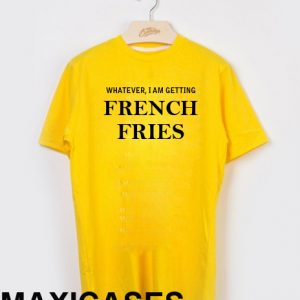 Whatever i am gettng french fries T-shirt Men Women and Youth