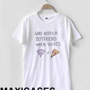 Who needs a boyfriend when there's wifi and pizza T-shirt Men Women and Youth