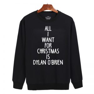 All I Want For Christmas is Dylan O'Brien Sweatshirt