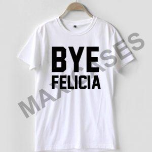 Bye felicia T-shirt Men Women and Youth