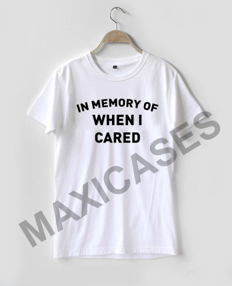 In Memory Of When I Cared T-shirt Men Women and Youth