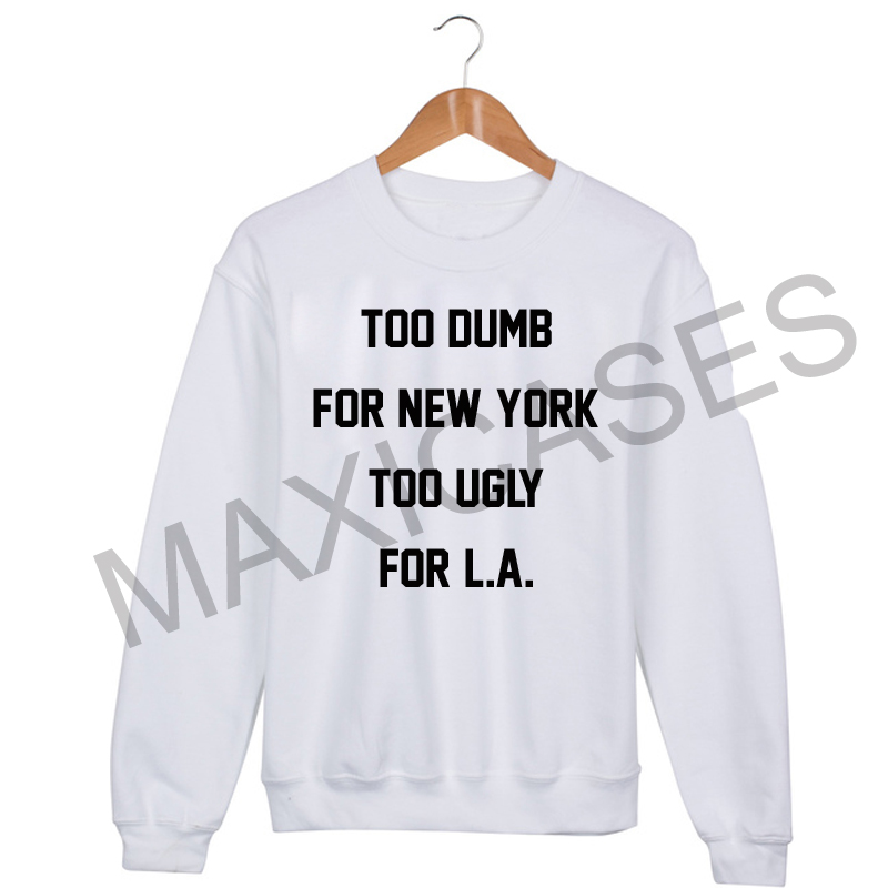 Too Dumb for New York, too Ugly for LA Sweatshirt Sweater Unisex Adults size S to 2XL