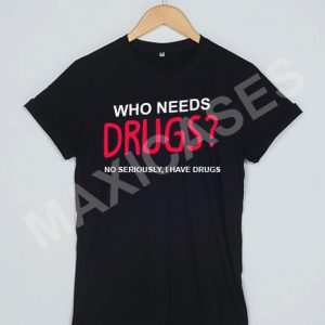Who needs drugs T-shirt Men Women and Youth