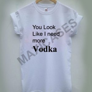 You look like i need more vodka T-shirt Men Women and Youth