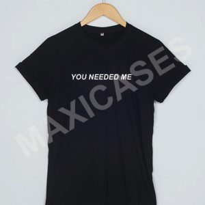 You needed me T-shirt Men Women and Youth