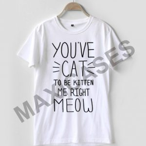 You've cat to be kitten me right meow T-shirt Men Women and Youth