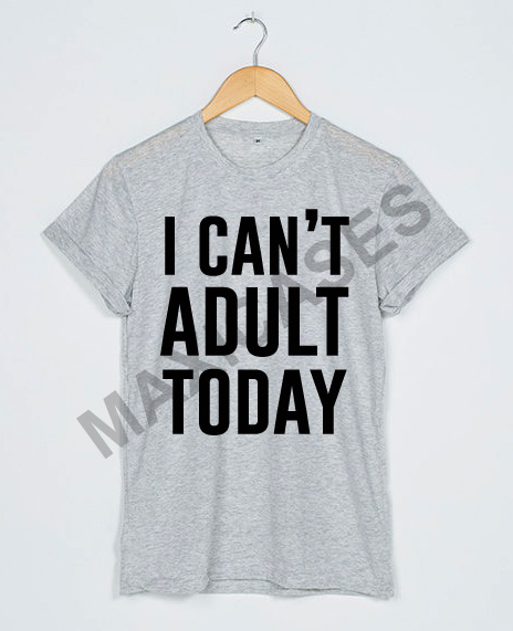I can't adult today T-shirt Men Women and Youth