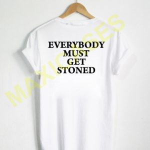 Everybody must get stoned T-shirt Men Women and Youth