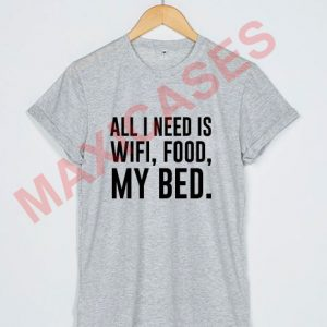All i need is wifi food my bed T-shirt Men Women and Youth