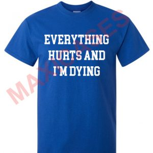 Everything hurts and i'm dying T-shirt Men Women and Youth