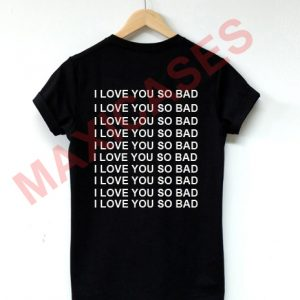 I love you so bad T-shirt Men Women and Youth