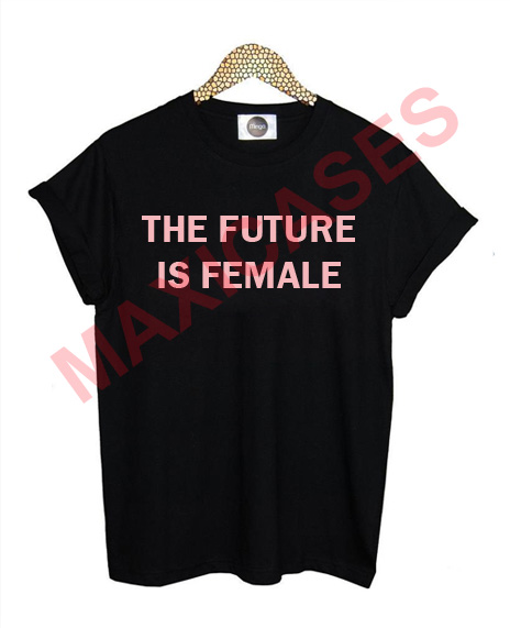 The future is female T-shirt Men Women and Youth