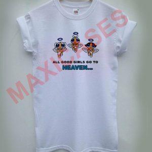 all good girls go to heaven powerpuff girls T-shirt Men Women and Youth