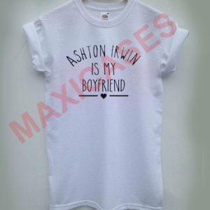 Ashton irwin is my boyfriend T-shirt Men Women and Youth