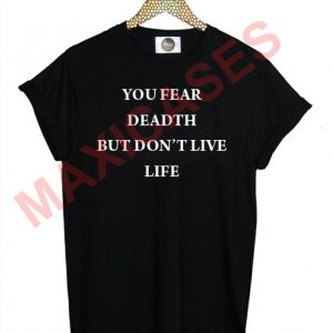 you fear death but don't live life T-shirt Men Women and Youth