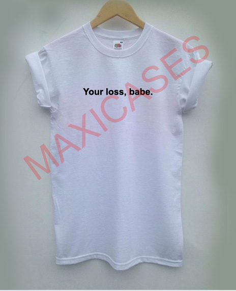 Your loss babe T-shirt Men Women and Youth