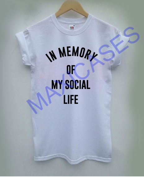 In memory of my social life T-shirt Men Women and Youth
