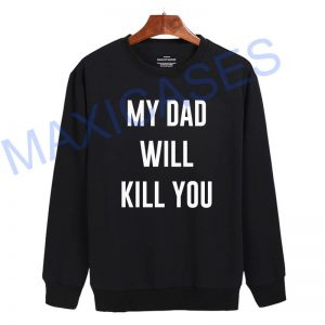 My dad will kill you Sweatshirt Sweater Unisex Adults size S to 2XL