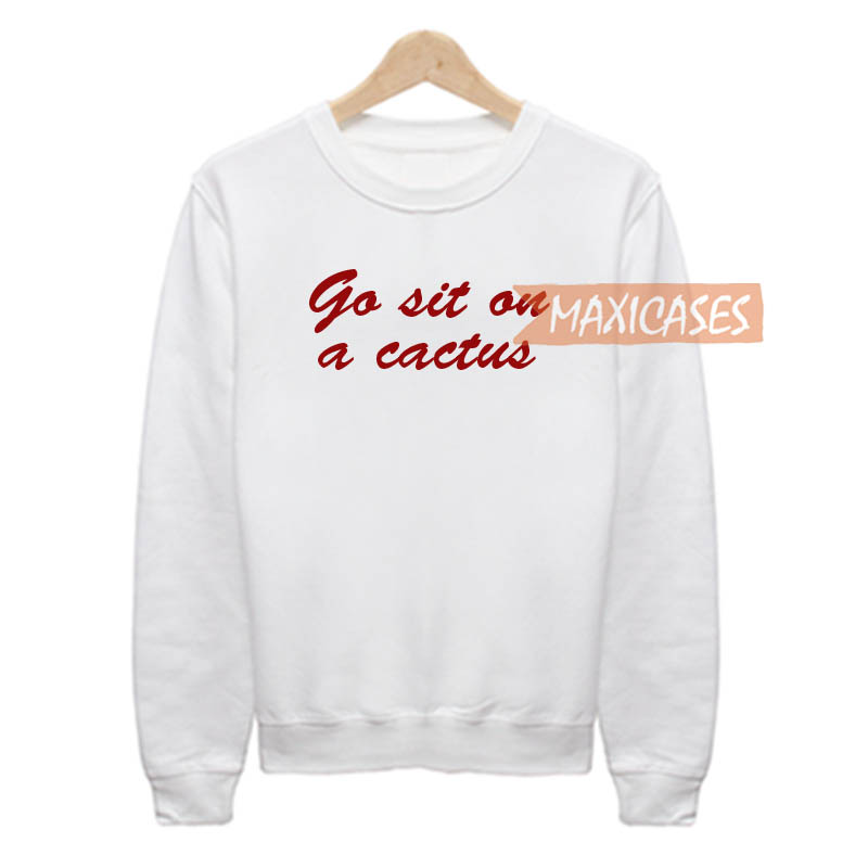 Go sit on a cactus Sweatshirt Sweater Unisex Adults size S to 2XL