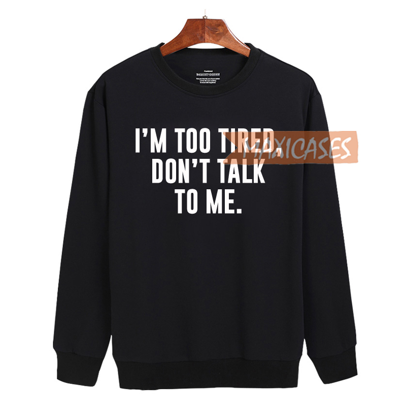 I'm too tired don't talk to me Sweatshirt Sweater Unisex Adults size S to 2XL