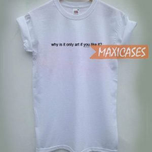 Why is it only art if you like it T-shirt Men Women and Youth