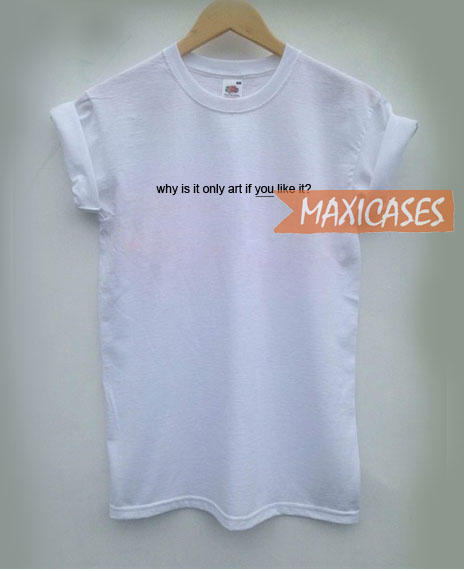 why is it only art if you like it t shirt men women and youth