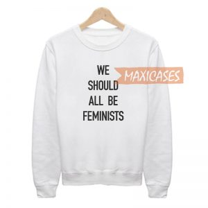 We Should All Be Feminists Sweatshirt Sweater Unisex Adults size S to 2XL