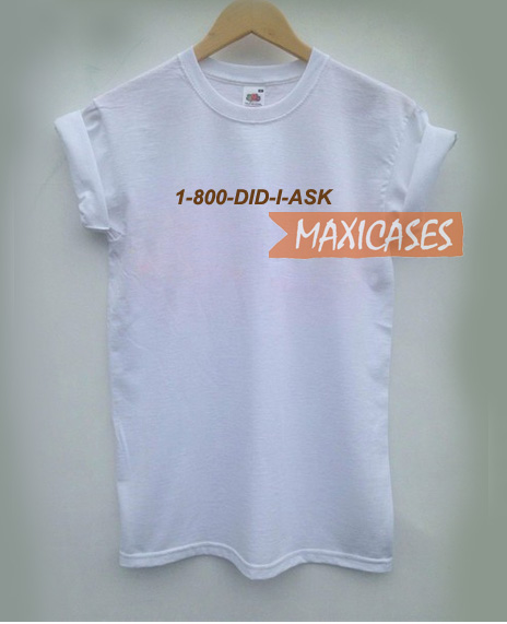 1-800 did i ask T-shirt Men Women and Youth