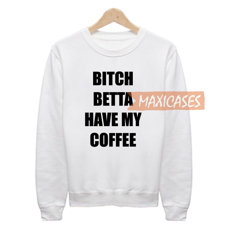 Bitch betta have my coffee Sweatshirt Sweater Unisex Adults size S to 2XL