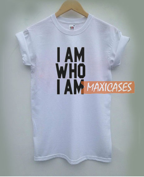 I Am Who I Am T Shirt