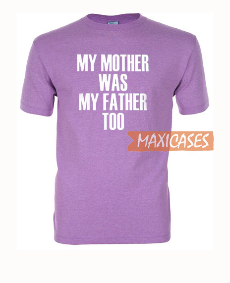 My Mother Was My Father Too T Shirt Women Men And Youth Size S to 3XL