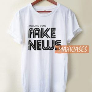 You are Very Fake News T Shirt