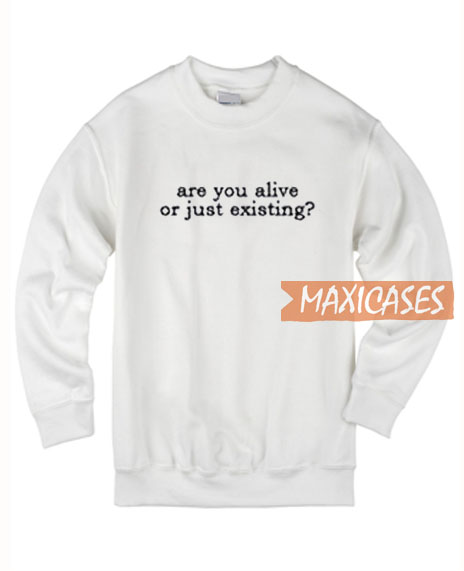 Are You Alive Or Just Existing Sweatshirt