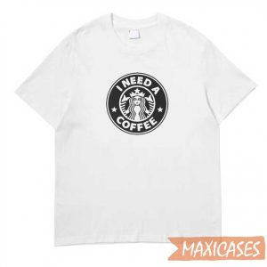 Starbucks I Need A Coffee T-shirt