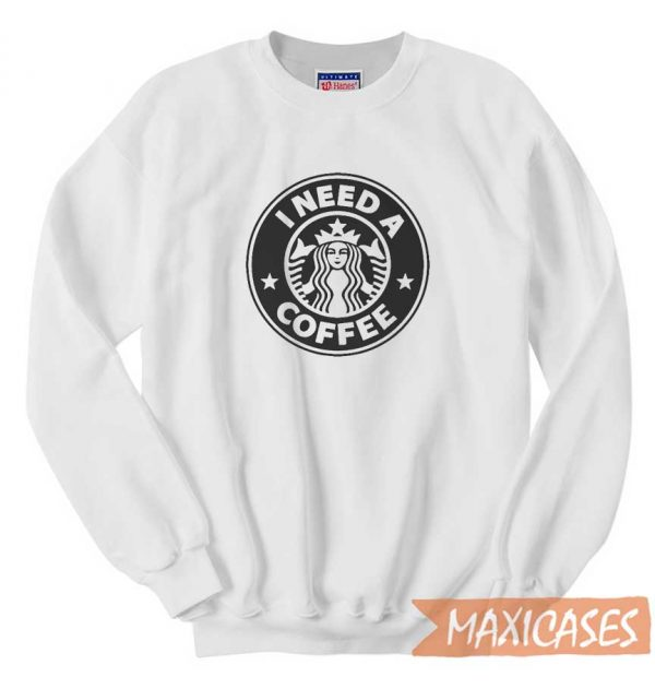 Starbucks I Need A Coffee Sweatshirt