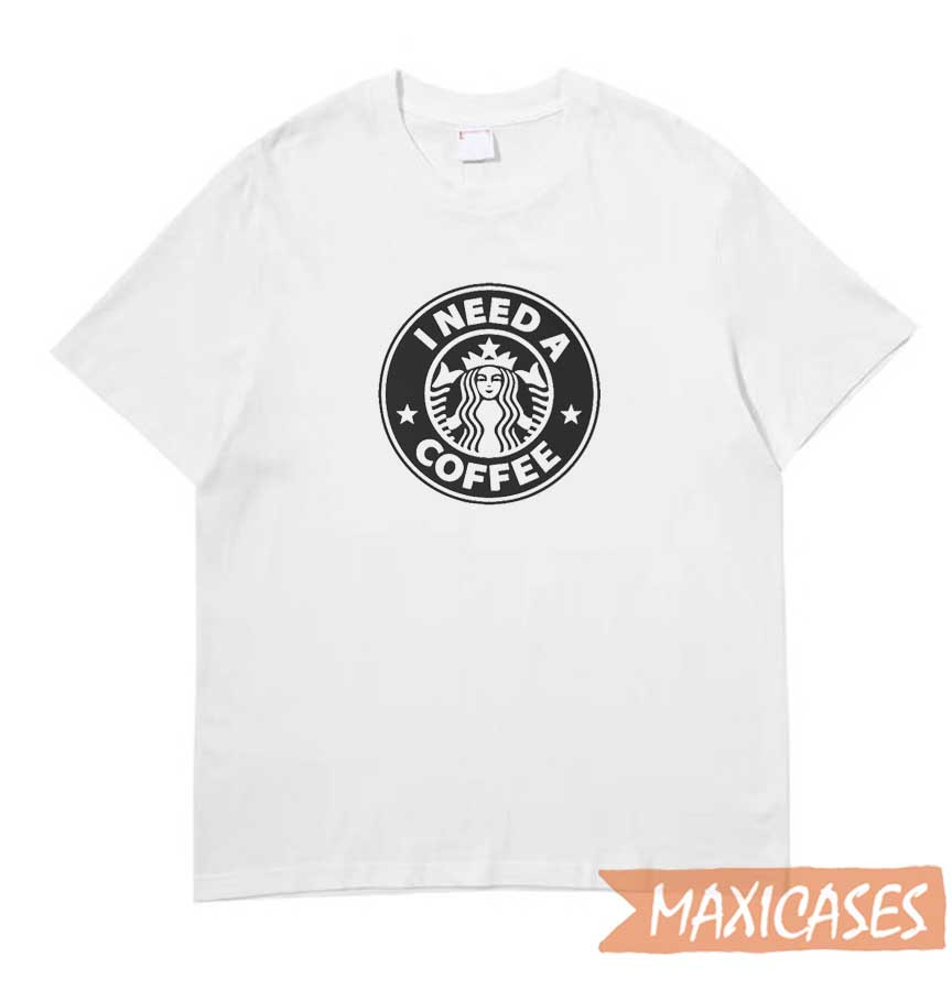 Starbucks I Need A Coffee T-shirt
