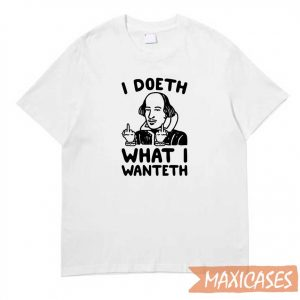 I Doeth What I Wanteth T-shirt
