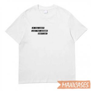 If You Don't Like The Answer T-shirt