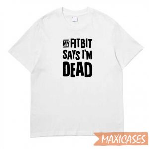 My Fitbit Says I Am Dead T-shirt